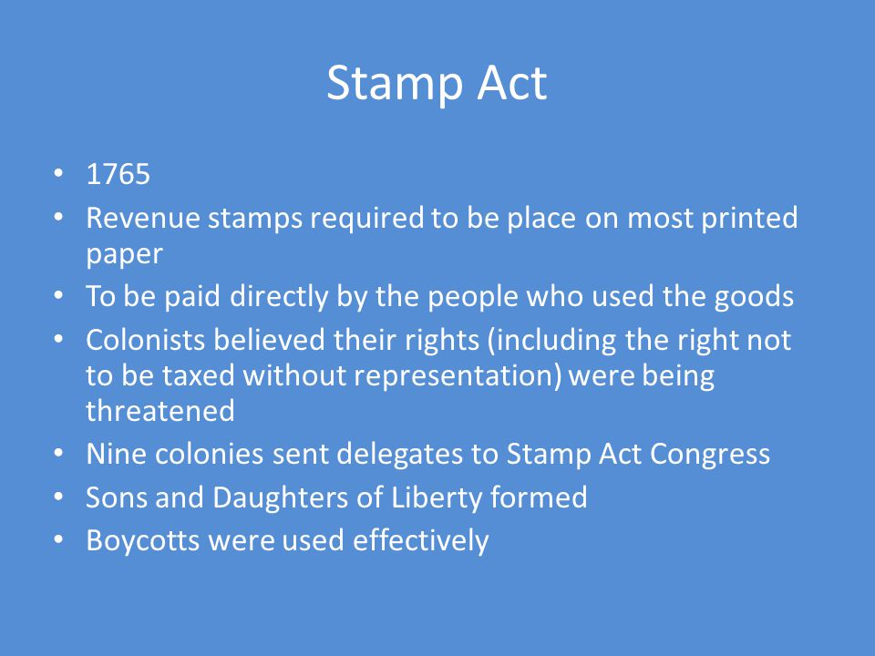 Stamp Act 1765. Revenue stamps required to be place on most printed paper. To be paid directly by the people who used the goods.