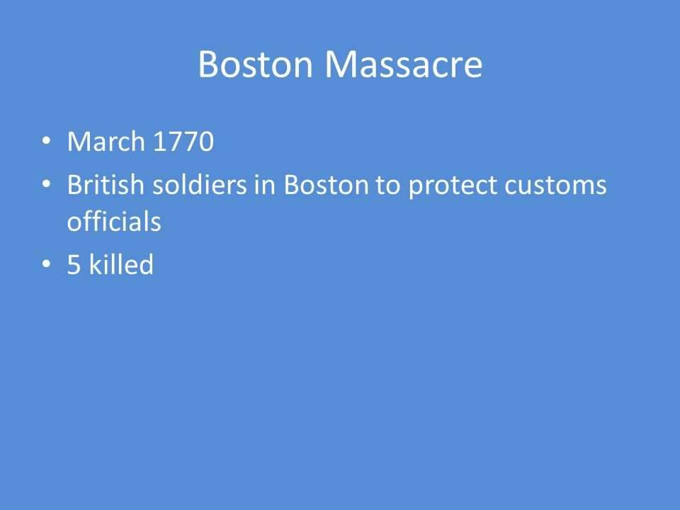 Boston Massacre March 1770. British soldiers in Boston to protect customs officials. 5 killed.