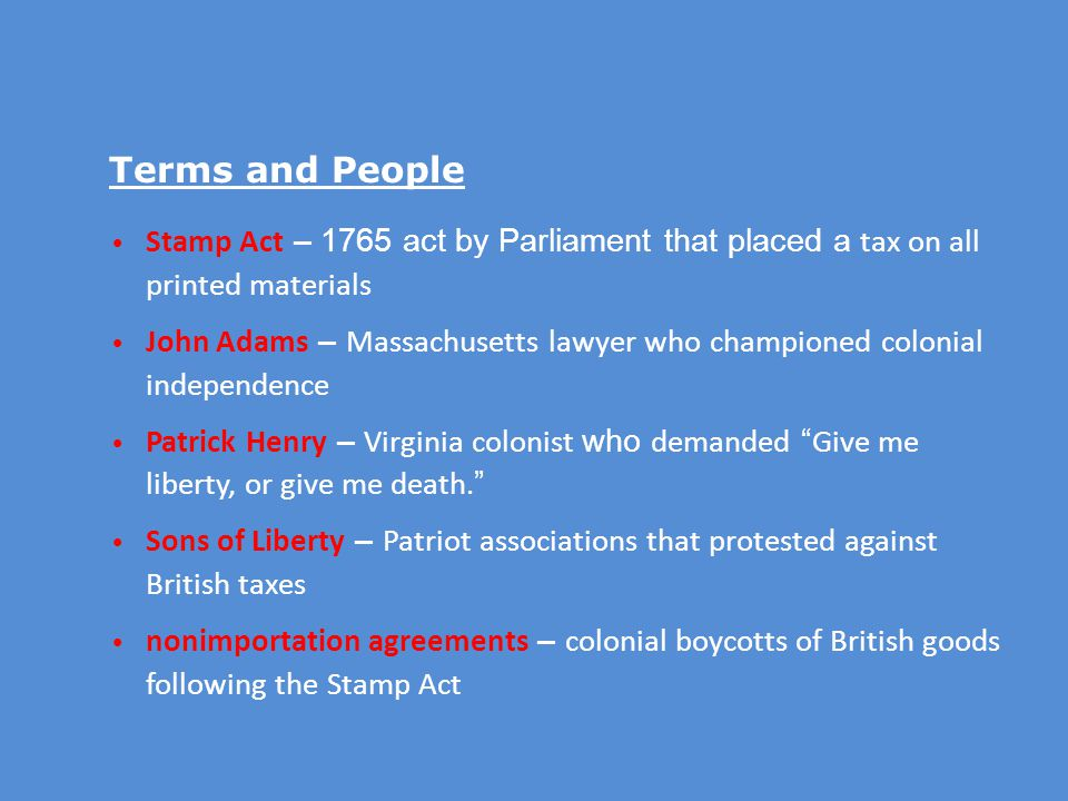 Terms and People Stamp Act – 1765 act by Parliament that placed a tax on all printed materials.