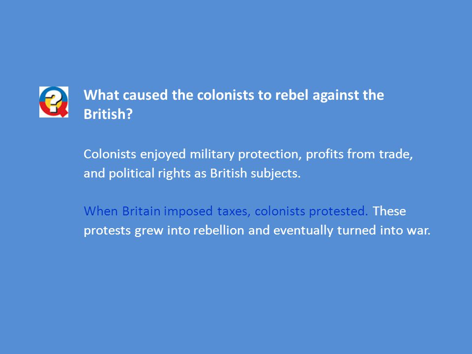 What caused the colonists to rebel against the British