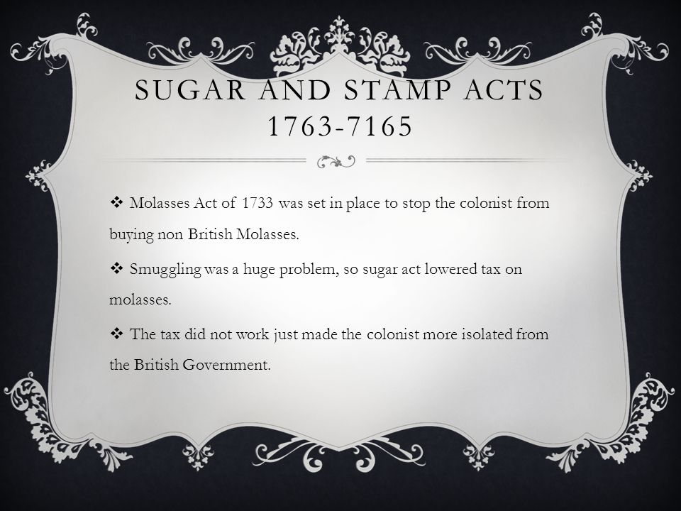 Sugar and Stamp Acts 1763-7165 Molasses Act of 1733 was set in place to stop the colonist from buying non British Molasses.