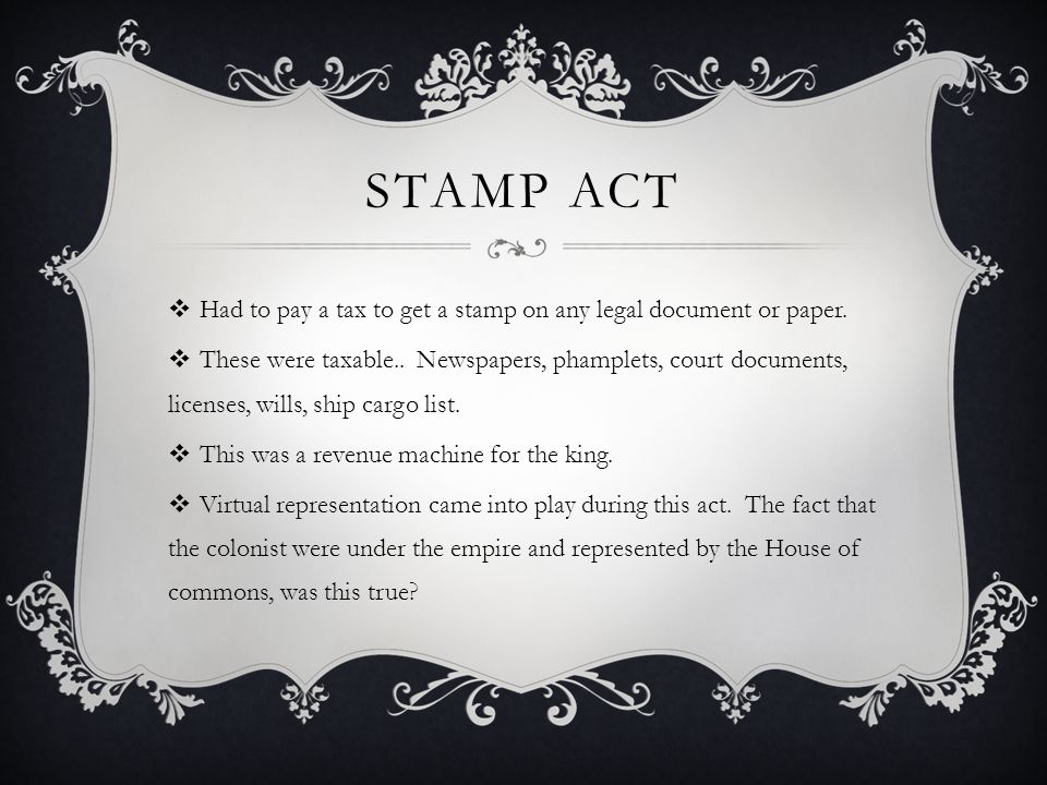 Stamp Act Had to pay a tax to get a stamp on any legal document or paper.