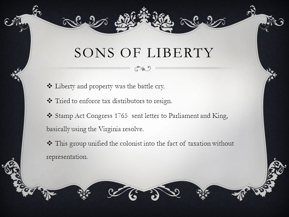Sons of Liberty Liberty and property was the battle cry.