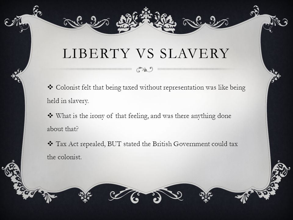 Liberty vs Slavery Colonist felt that being taxed without representation was like being held in slavery.