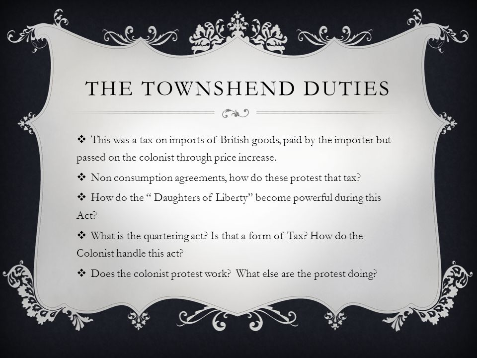 The Townshend Duties This was a tax on imports of British goods, paid by the importer but passed on the colonist through price increase.