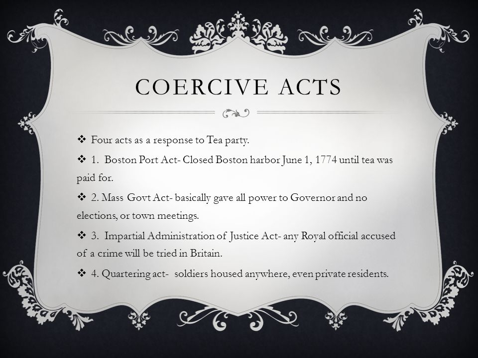 Coercive acts Four acts as a response to Tea party.