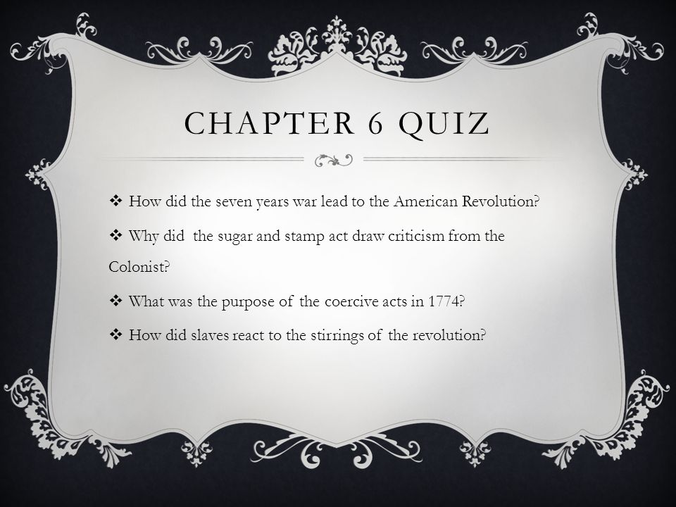 Chapter 6 Quiz How did the seven years war lead to the American Revolution Why did the sugar and stamp act draw criticism from the Colonist