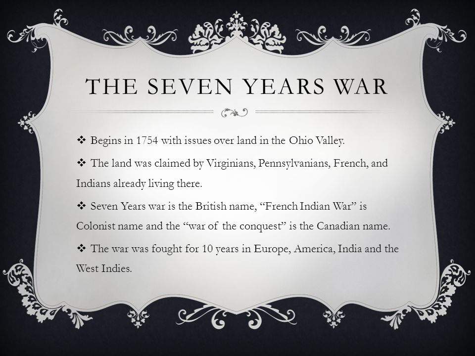 The Seven Years War Begins in 1754 with issues over land in the Ohio Valley.
