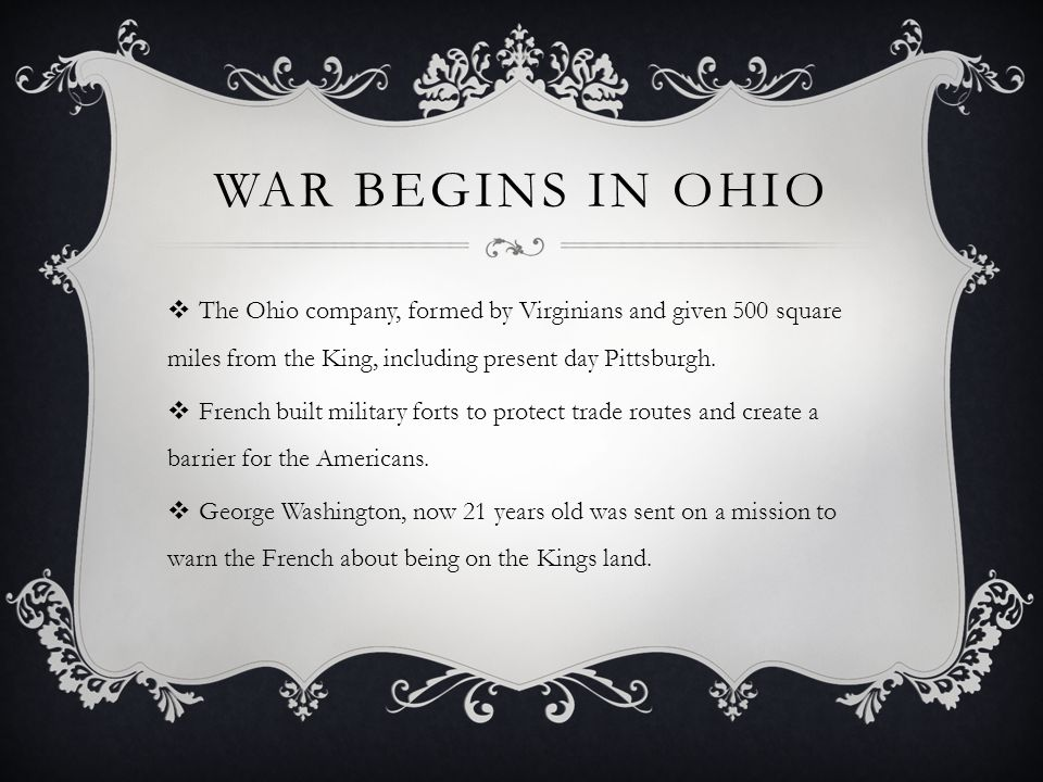 War Begins in ohio The Ohio company, formed by Virginians and given 500 square miles from the King, including present day Pittsburgh.