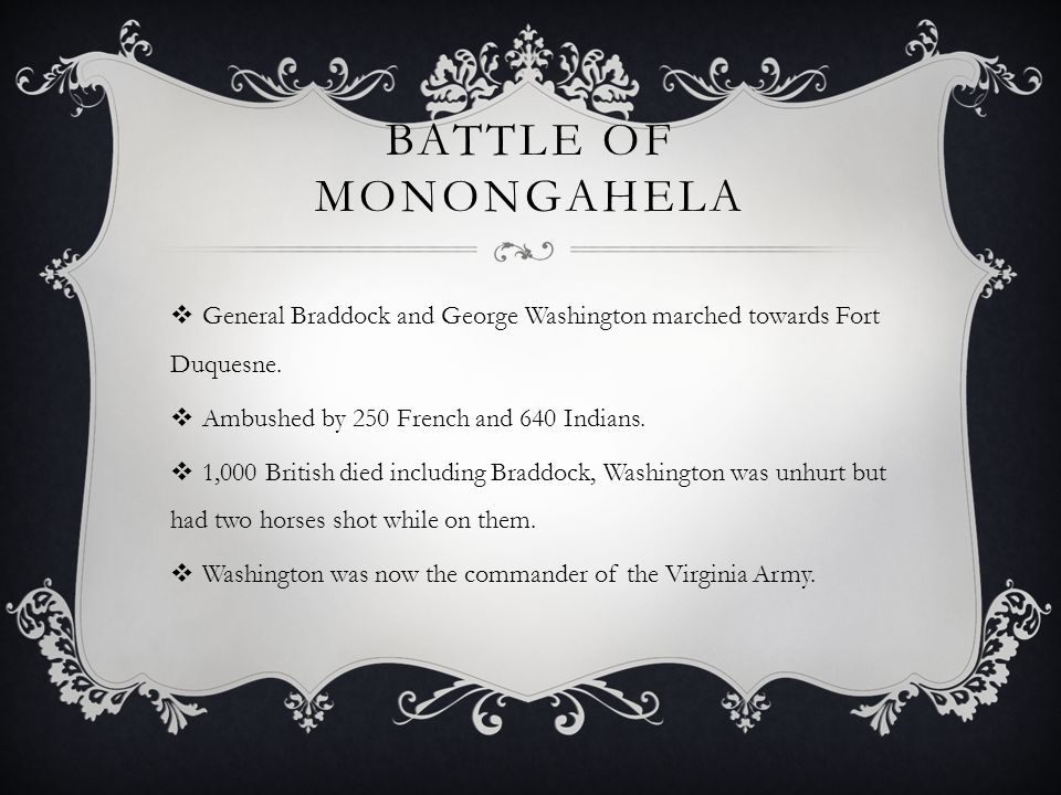 Battle of Monongahela General Braddock and George Washington marched towards Fort Duquesne. Ambushed by 250 French and 640 Indians.
