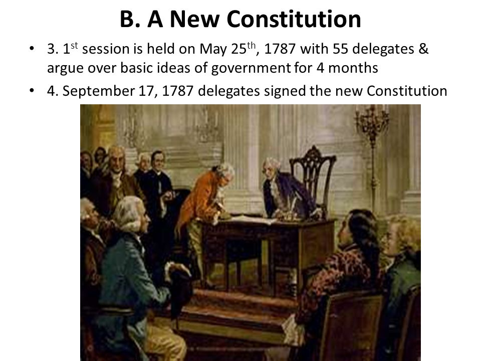B. A New Constitution 3. 1st session is held on May 25th, 1787 with 55 delegates & argue over basic ideas of government for 4 months.