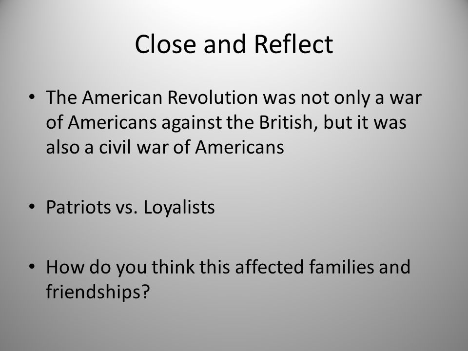 Close and Reflect The American Revolution was not only a war of Americans against the British, but it was also a civil war of Americans.