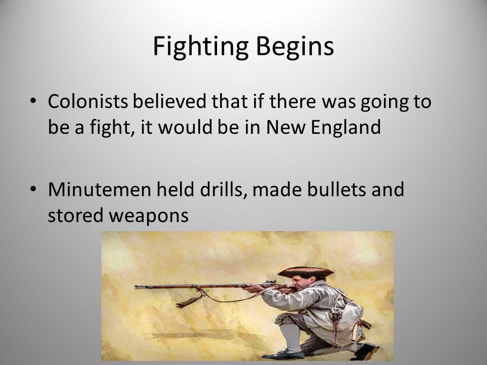 Fighting Begins Colonists believed that if there was going to be a fight, it would be in New England.
