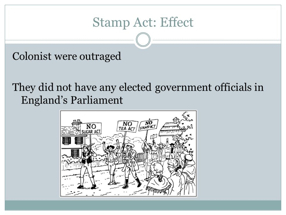 Stamp Act: Effect Colonist were outraged They did not have any elected government officials in England's Parliament