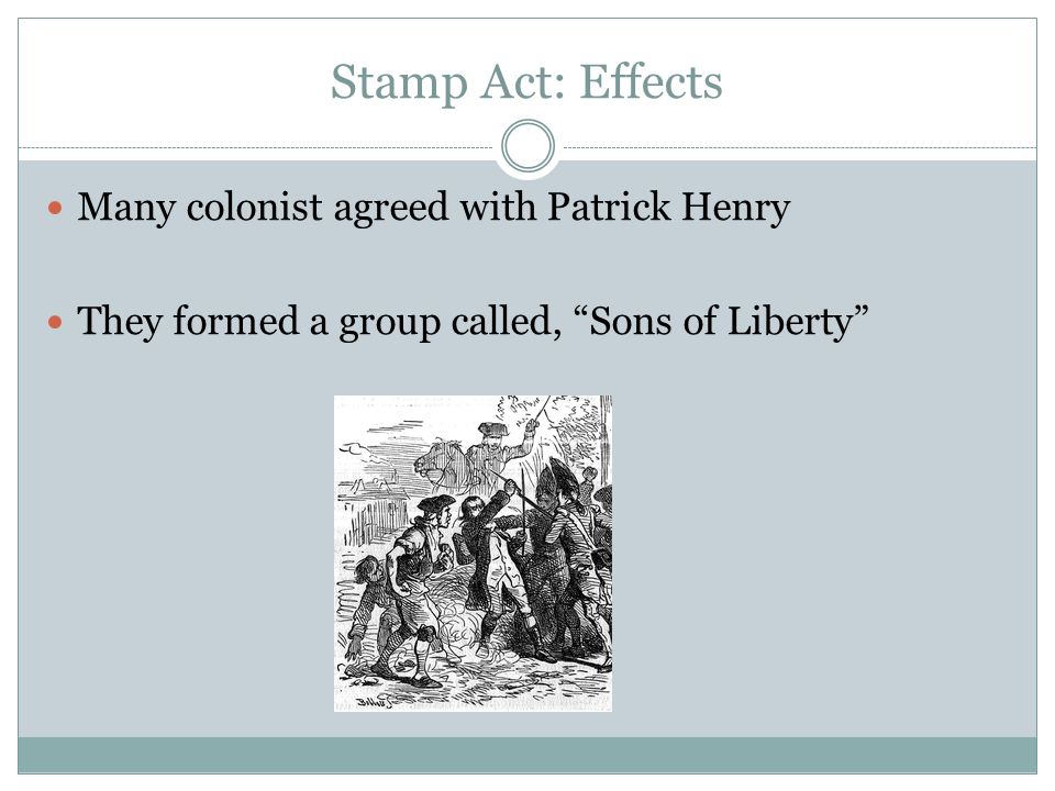 Stamp Act: Effects Many colonist agreed with Patrick Henry