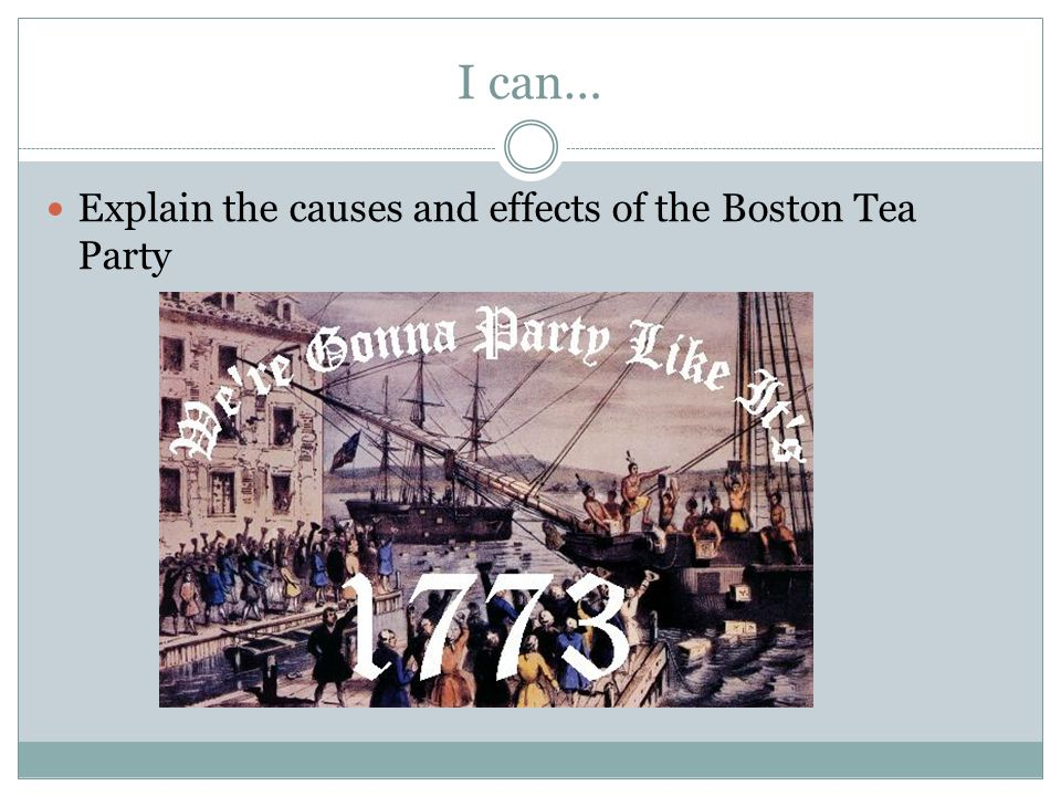 I can… Explain the causes and effects of the Boston Tea Party