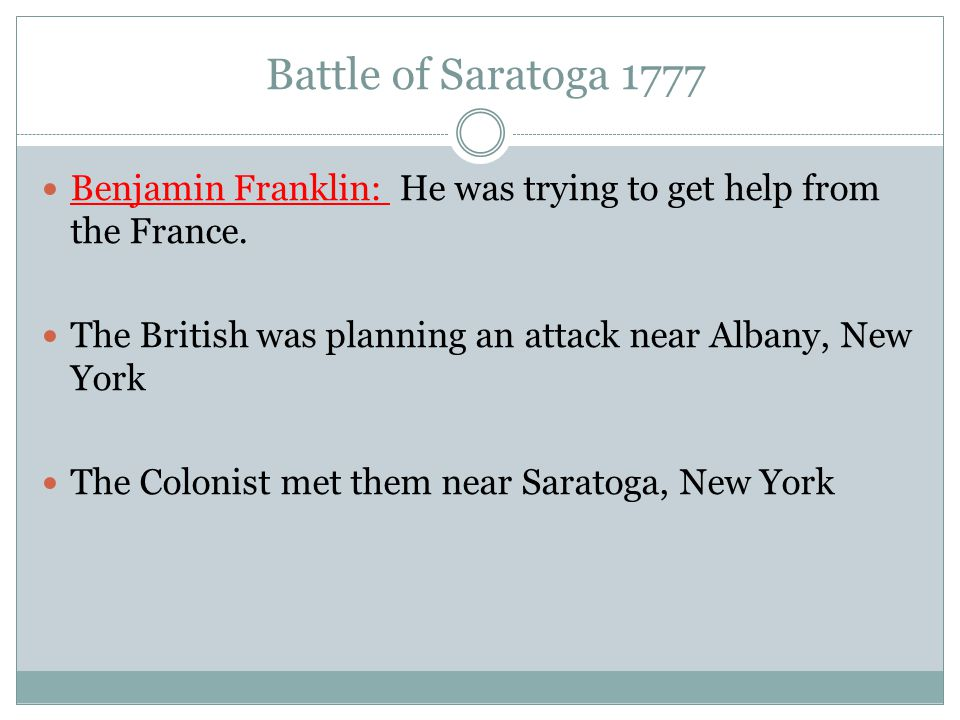 Battle of Saratoga 1777 Benjamin Franklin: He was trying to get help from the France. The British was planning an attack near Albany, New York.
