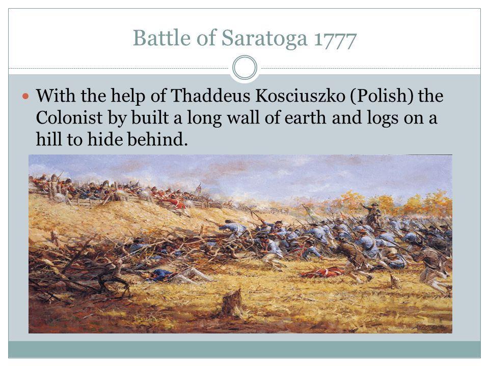 Battle of Saratoga 1777 With the help of Thaddeus Kosciuszko (Polish) the Colonist by built a long wall of earth and logs on a hill to hide behind.