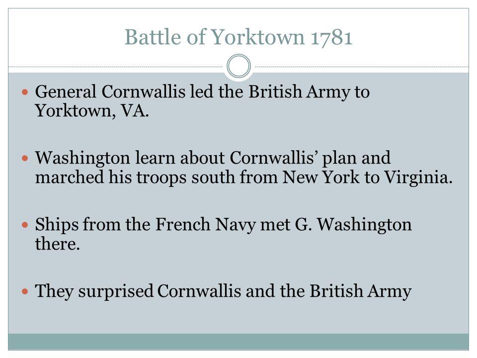Battle of Yorktown 1781 General Cornwallis led the British Army to Yorktown, VA.