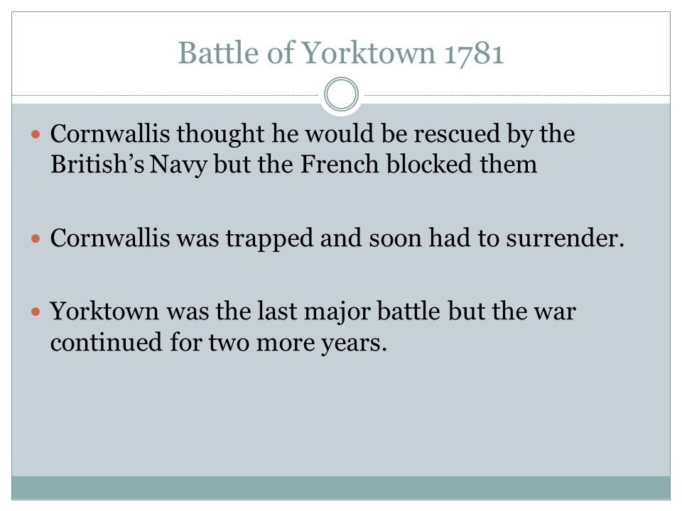 Battle of Yorktown 1781 Cornwallis thought he would be rescued by the British's Navy but the French blocked them.