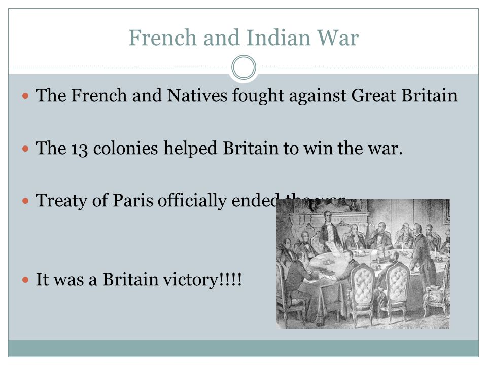 French and Indian War The French and Natives fought against Great Britain. The 13 colonies helped Britain to win the war.