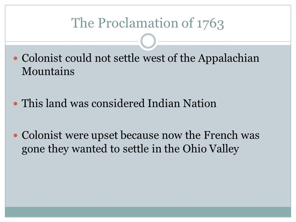 The Proclamation of 1763 Colonist could not settle west of the Appalachian Mountains. This land was considered Indian Nation.