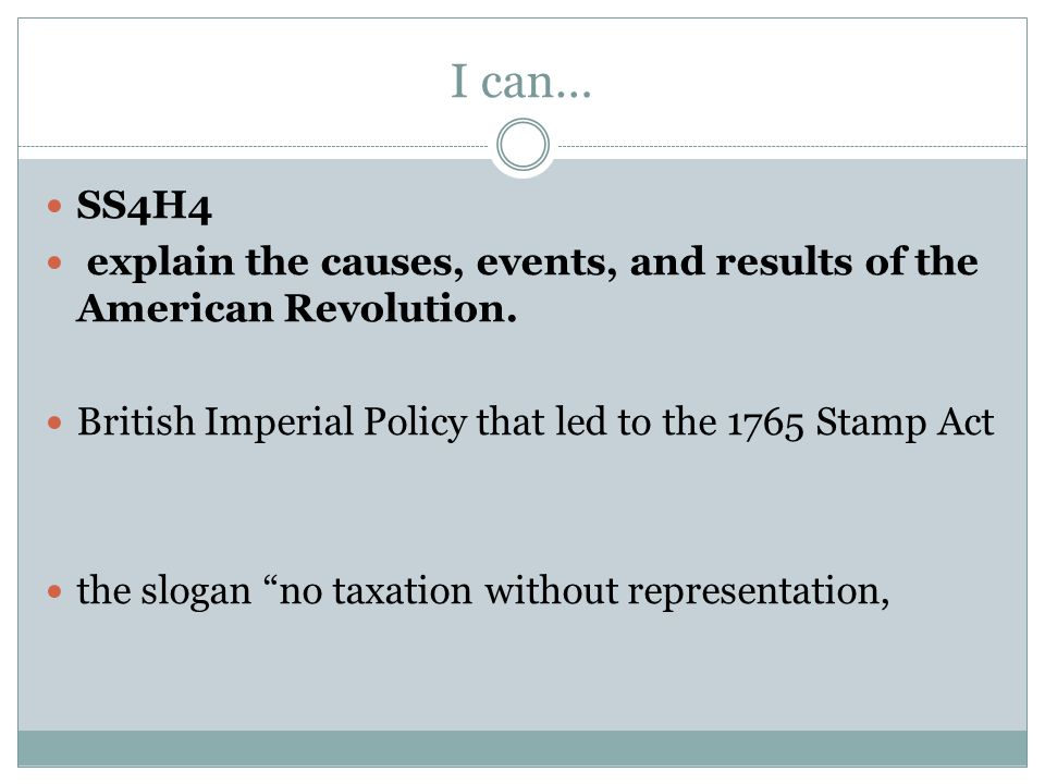 I can… SS4H4. explain the causes, events, and results of the American Revolution. British Imperial Policy that led to the 1765 Stamp Act.