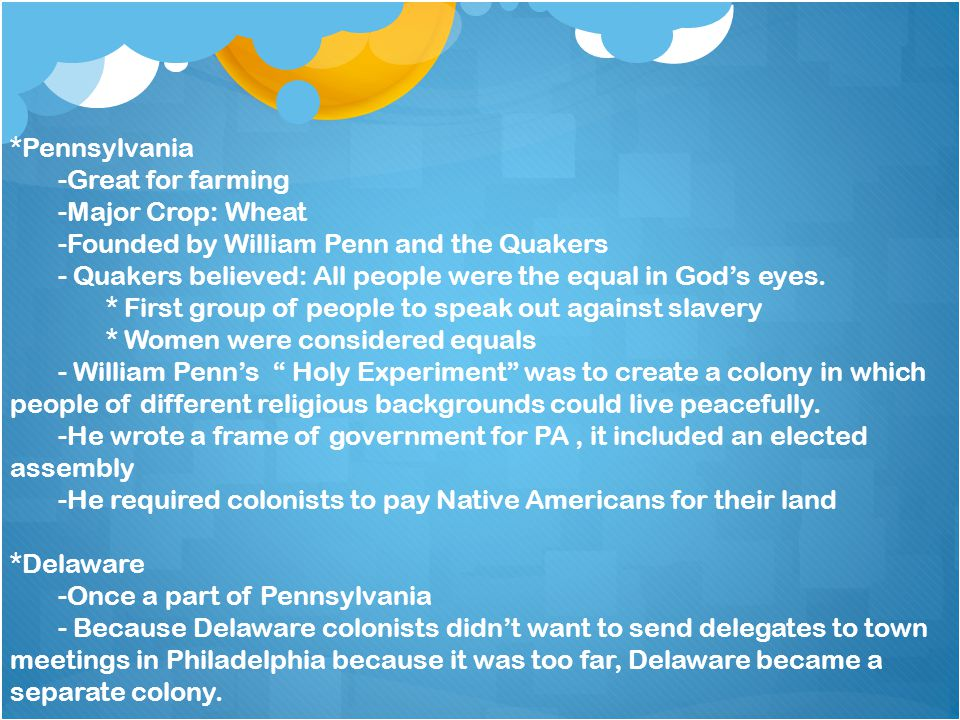 *Pennsylvania -Great for farming. -Major Crop: Wheat. -Founded by William Penn and the Quakers.