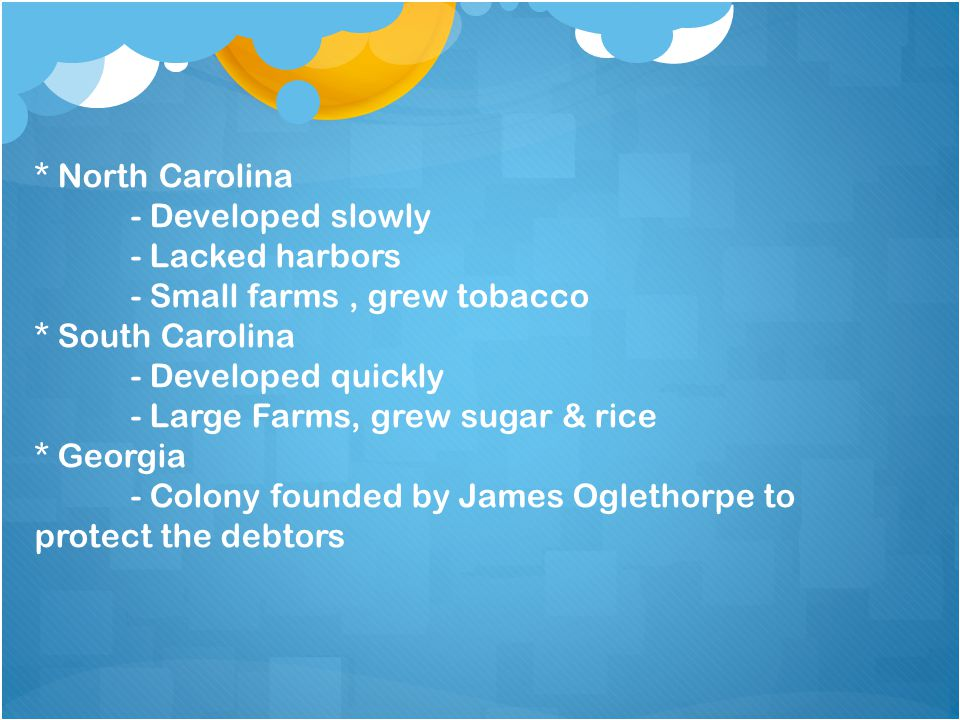 * North Carolina - Developed slowly. - Lacked harbors. - Small farms , grew tobacco. * South Carolina.