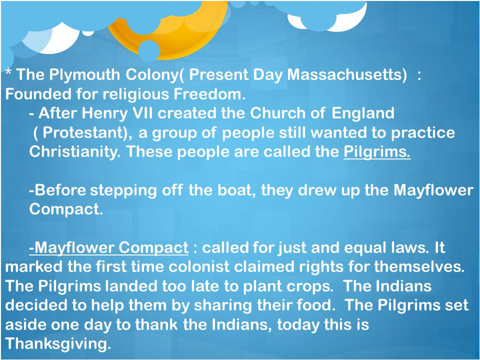 * The Plymouth Colony( Present Day Massachusetts) : Founded for religious Freedom.
