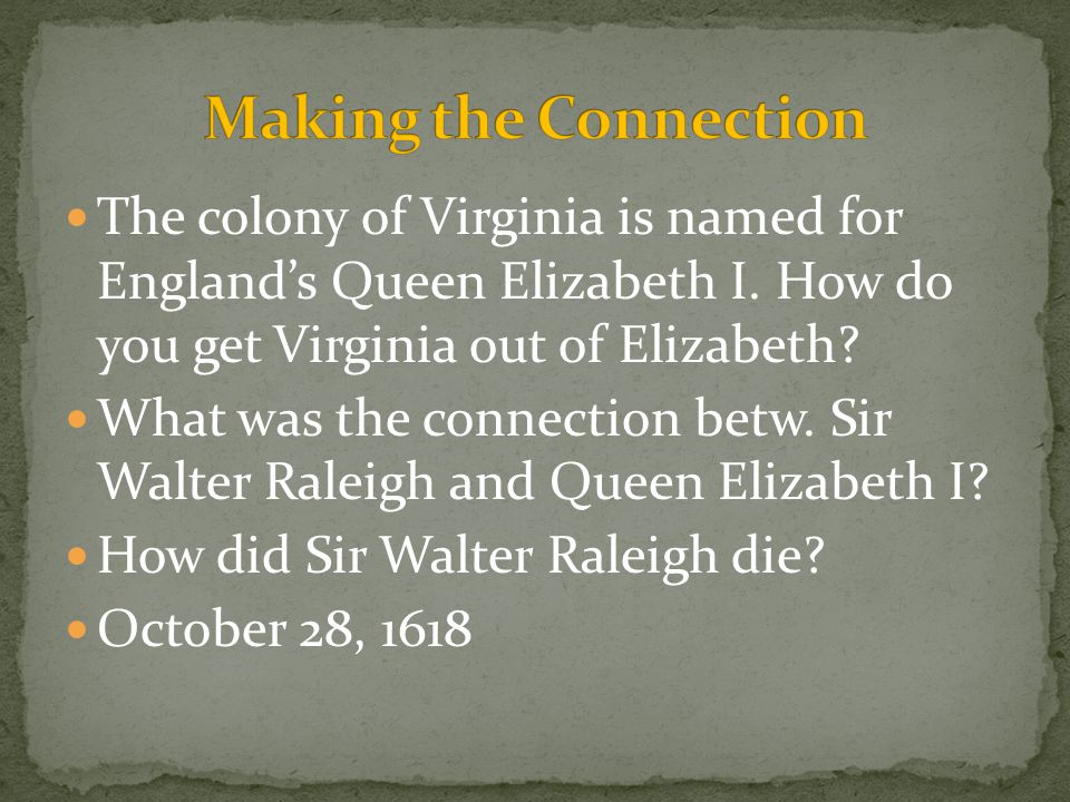 Making the Connection The colony of Virginia is named for England's Queen Elizabeth I. How do you get Virginia out of Elizabeth