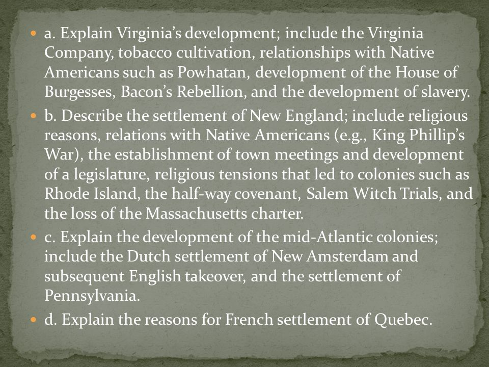 a. Explain Virginia's development; include the Virginia Company, tobacco cultivation, relationships with Native Americans such as Powhatan, development of the House of Burgesses, Bacon's Rebellion, and the development of slavery.