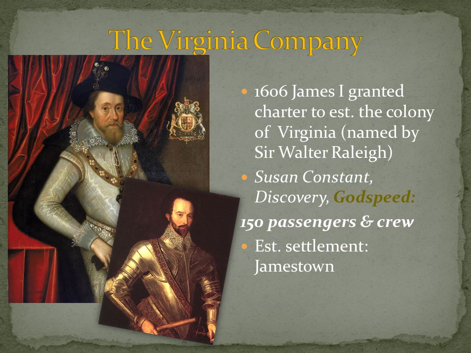 The Virginia Company 1606 James I granted charter to est. the colony of Virginia (named by Sir Walter Raleigh)