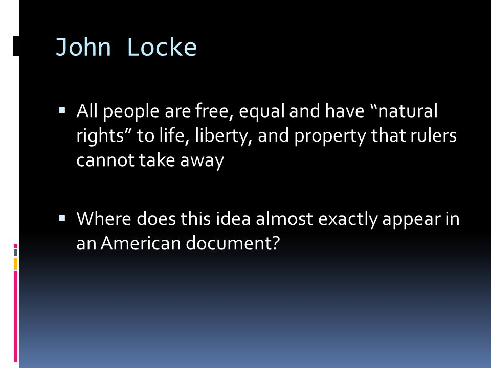 John Locke All people are free, equal and have natural rights to life, liberty, and property that rulers cannot take away.