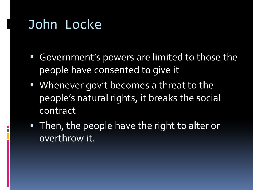 John Locke Government's powers are limited to those the people have consented to give it.
