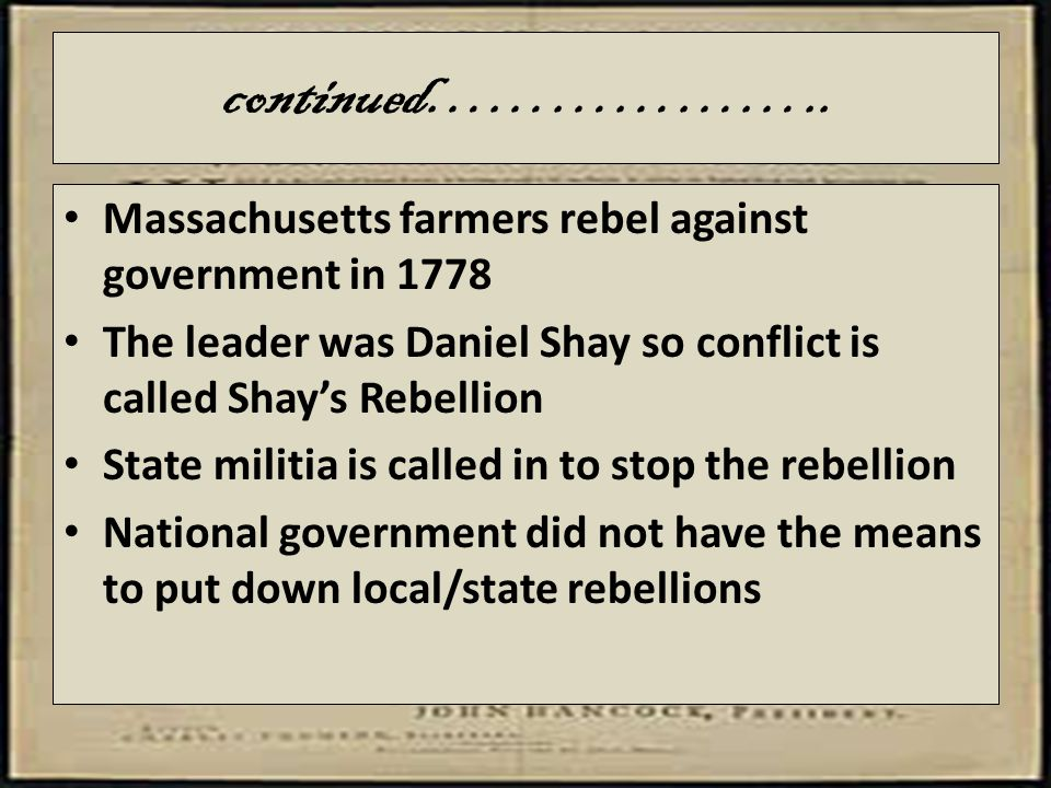 continued……………….. Massachusetts farmers rebel against government in 1778. The leader was Daniel Shay so conflict is called Shay's Rebellion.