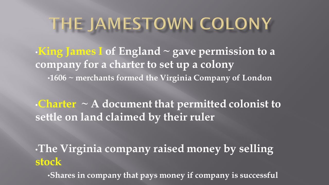 The Jamestown Colony King James I of England ~ gave permission to a company for a charter to set up a colony.