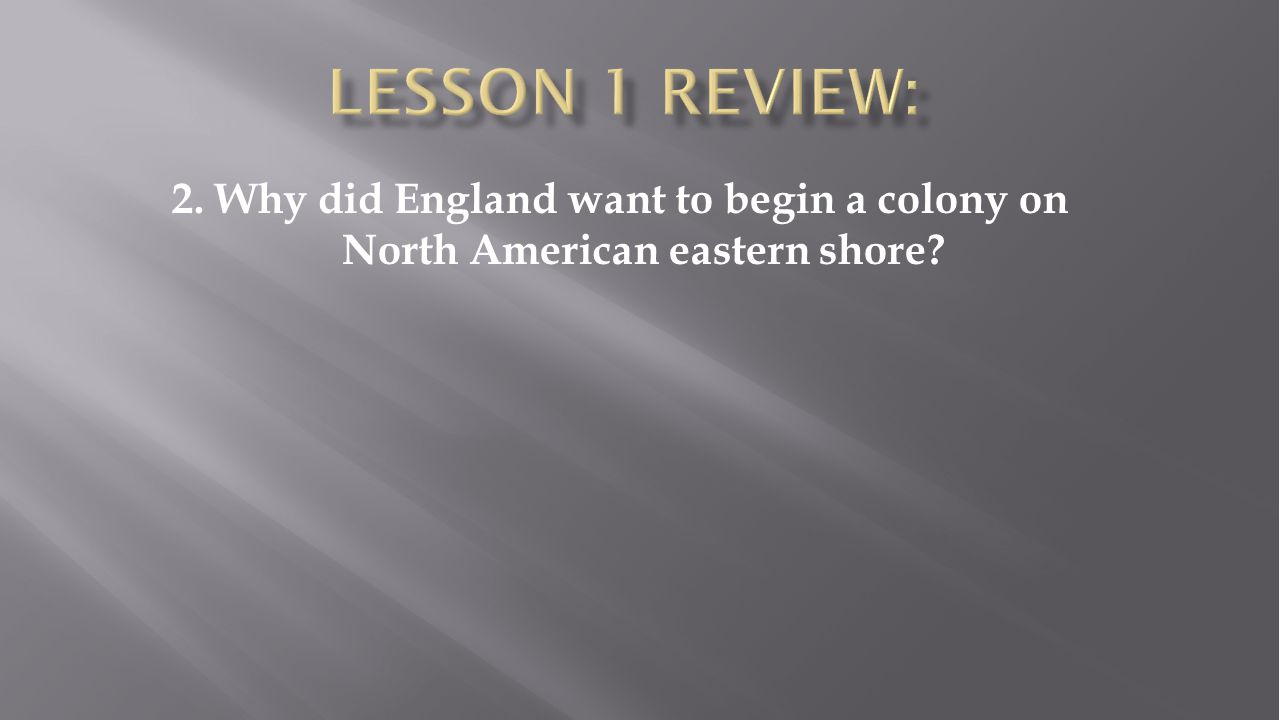 Lesson 1 Review: 2. Why did England want to begin a colony on North American eastern shore