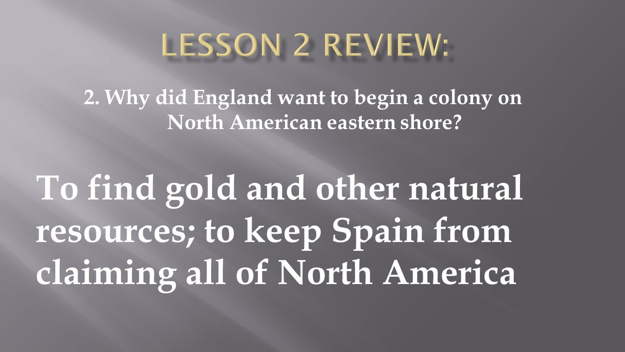 Lesson 2 Review: 2. Why did England want to begin a colony on North American eastern shore