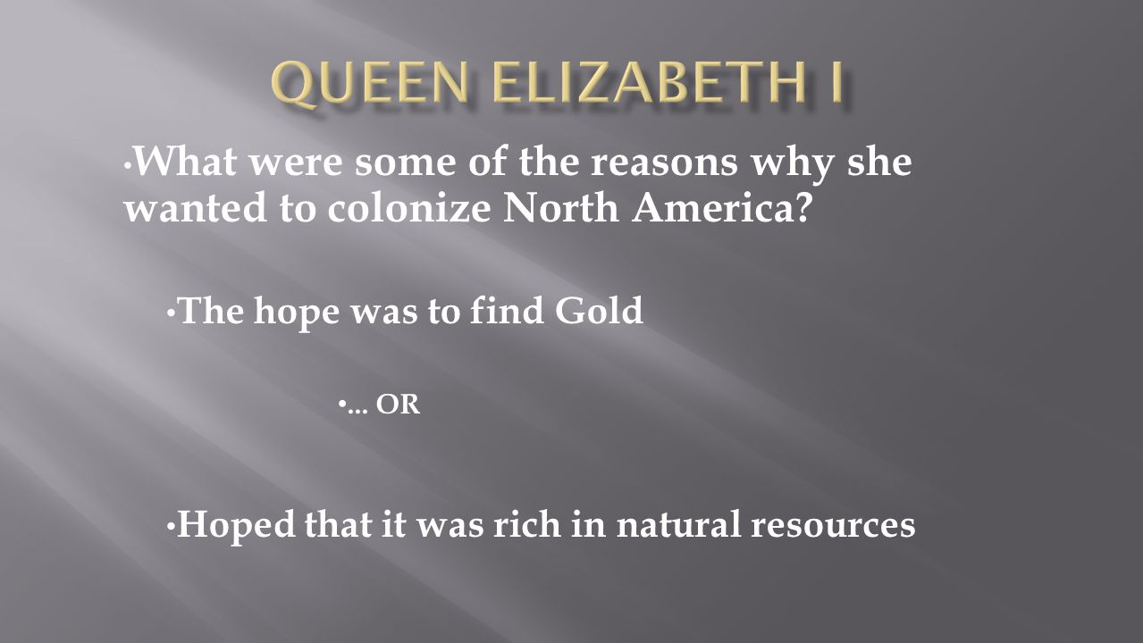 Queen Elizabeth I What were some of the reasons why she wanted to colonize North America The hope was to find Gold.