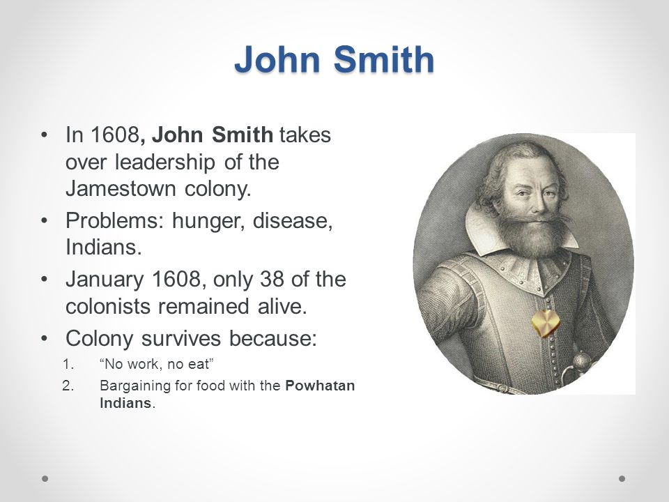 John Smith In 1608, John Smith takes over leadership of the Jamestown colony. Problems: hunger, disease, Indians.