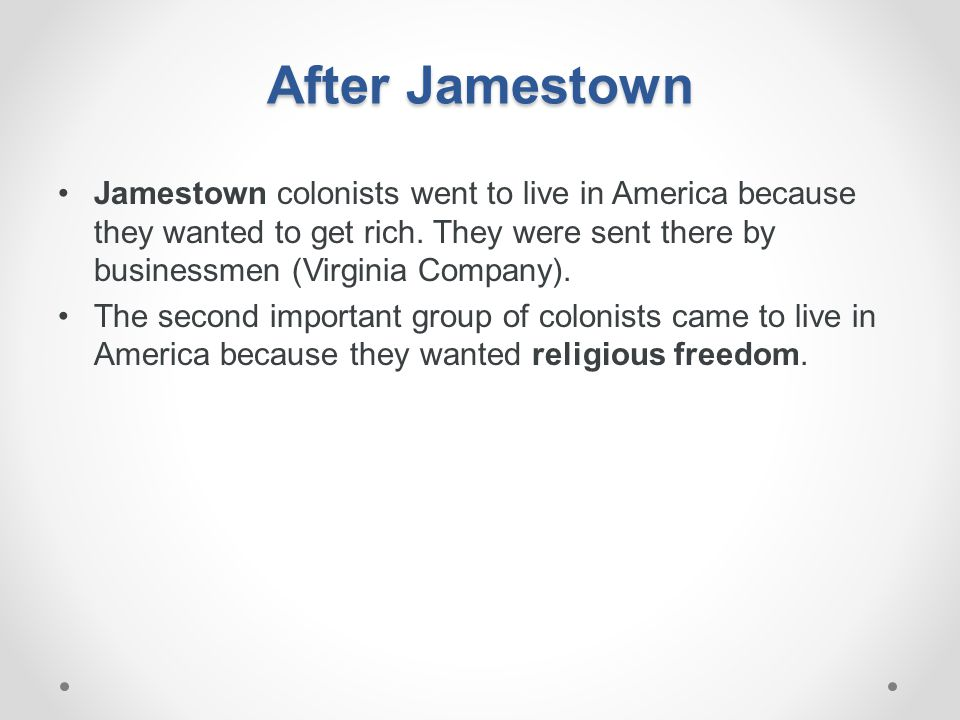 After Jamestown Jamestown colonists went to live in America because they wanted to get rich. They were sent there by businessmen (Virginia Company).