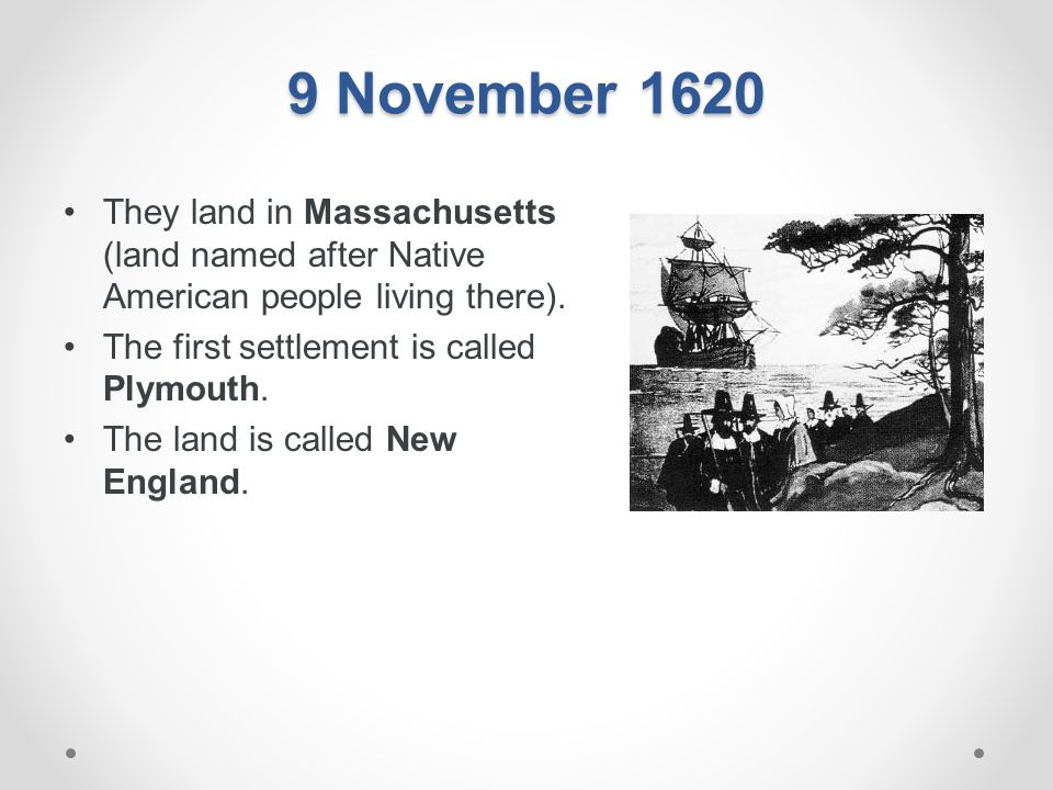 9 November 1620 They land in Massachusetts (land named after Native American people living there). The first settlement is called Plymouth.