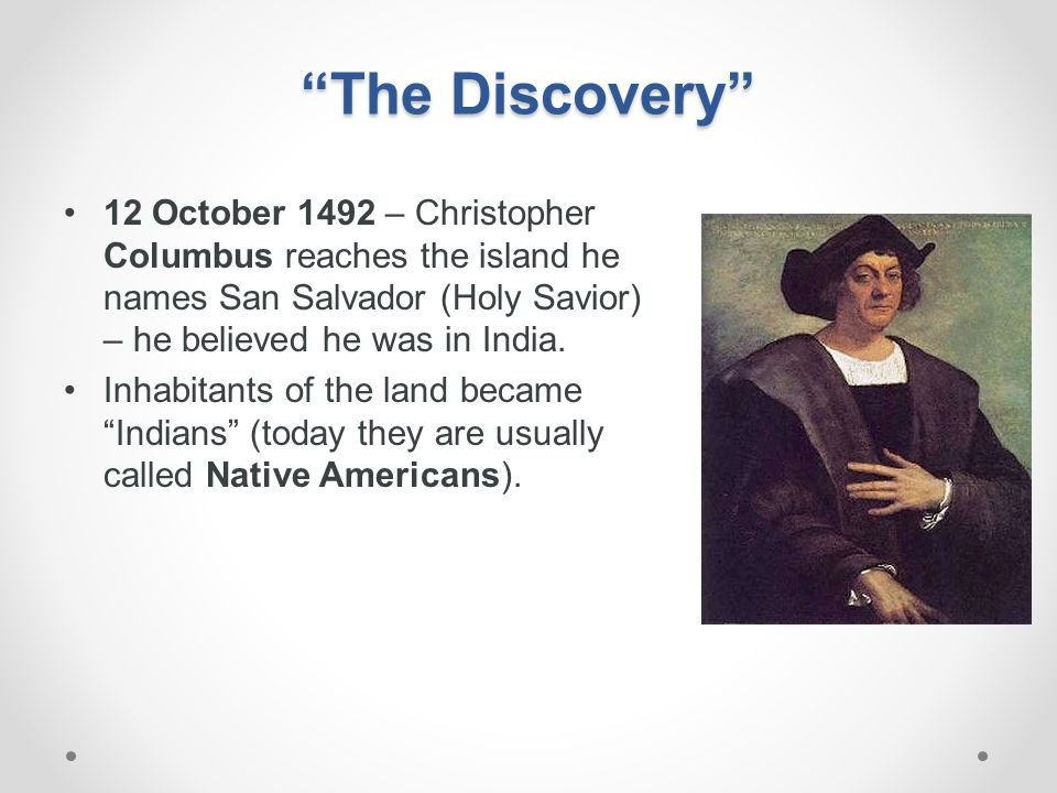 The Discovery 12 October 1492 – Christopher Columbus reaches the island he names San Salvador (Holy Savior) – he believed he was in India.