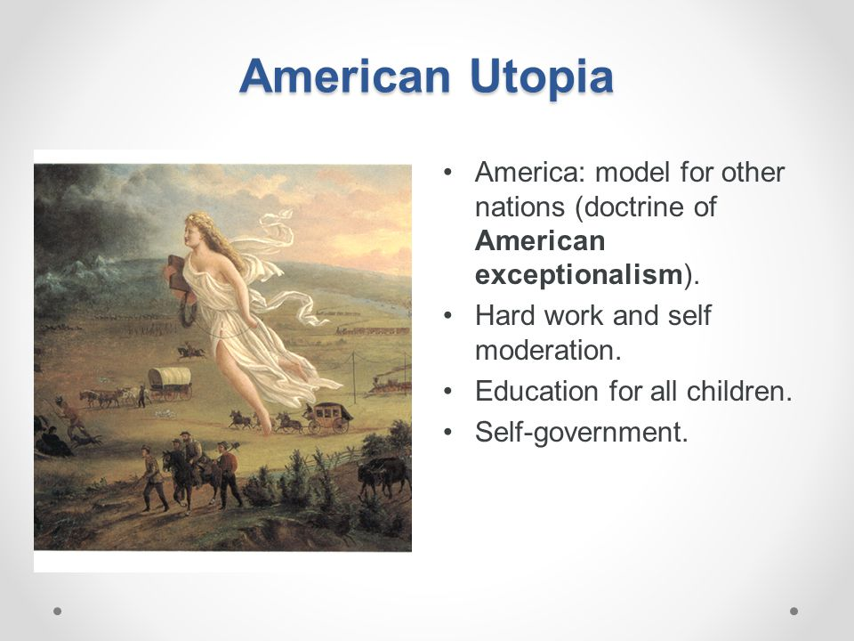 American Utopia America: model for other nations (doctrine of American exceptionalism). Hard work and self moderation.