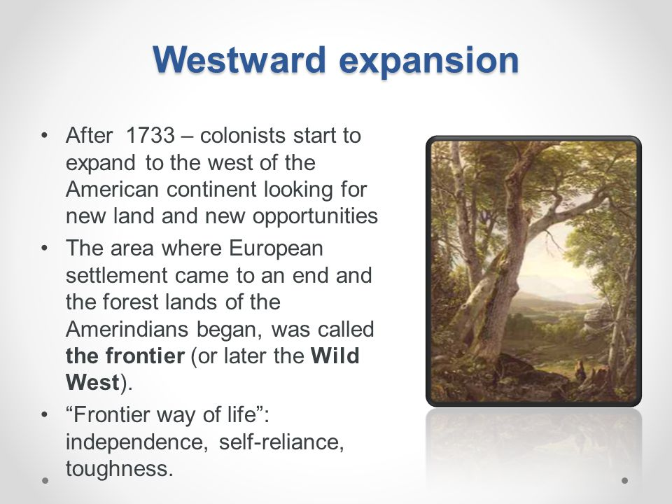 Westward expansion After 1733 – colonists start to expand to the west of the American continent looking for new land and new opportunities.