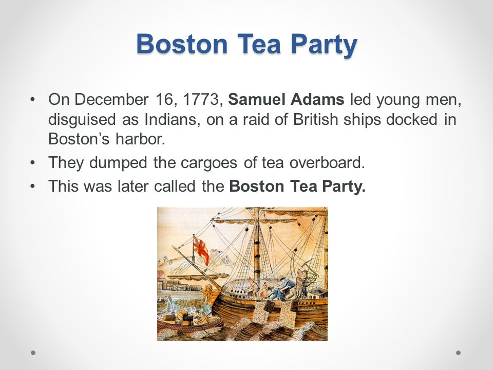 Boston Tea Party On December 16, 1773, Samuel Adams led young men, disguised as Indians, on a raid of British ships docked in Boston's harbor.