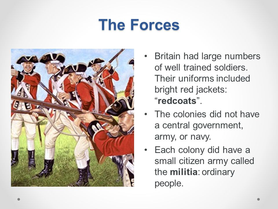 The Forces Britain had large numbers of well trained soldiers. Their uniforms included bright red jackets: redcoats .