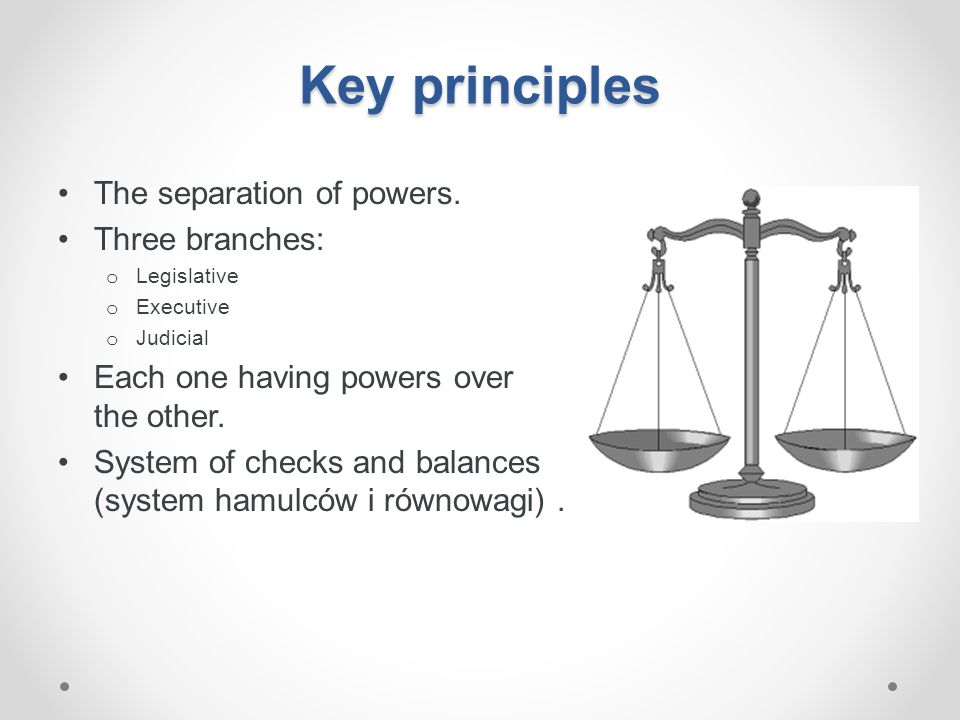 Key principles The separation of powers. Three branches: