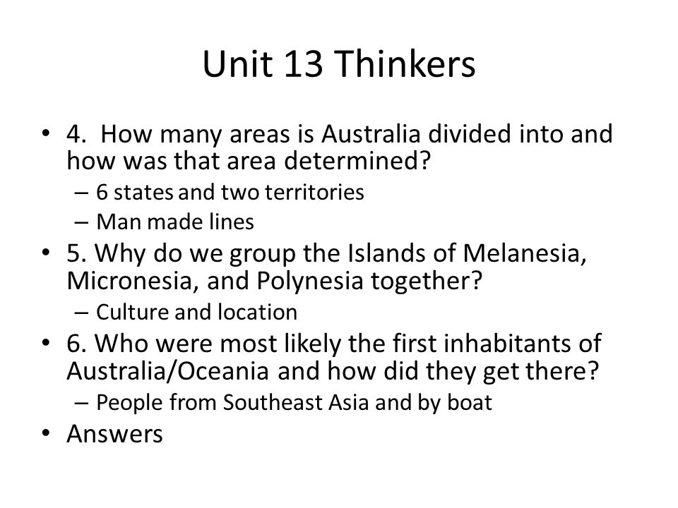 Unit 13 Thinkers 4. How many areas is Australia divided into and how was that area determined 6 states and two territories.